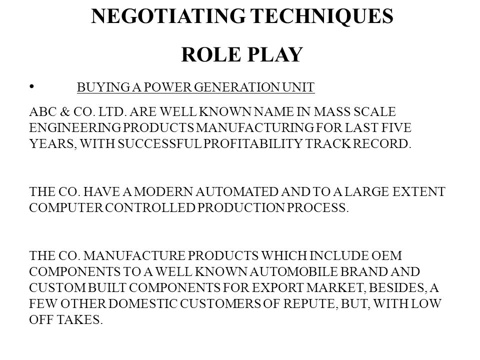 NEGOTIATING TECHNIQUES ROLE PLAY BUYING A POWER GENERATION UNIT ABC & CO. LTD. ARE WELL KNOWN NAME IN MASS SCALE ENGINEERING PRODUCTS MANUFACTURING FO