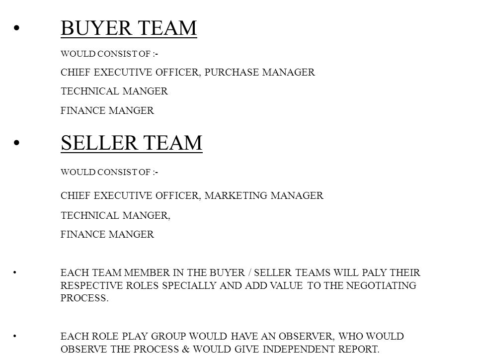 BUYER TEAM WOULD CONSIST OF :- CHIEF EXECUTIVE OFFICER, PURCHASE MANAGER TECHNICAL MANGER FINANCE MANGER SELLER TEAM WOULD CONSIST OF :- CHIEF EXECUTIVE OFFICER, MARKETING MANAGER TECHNICAL MANGER, FINANCE MANGER EACH TEAM MEMBER IN THE BUYER / SELLER TEAMS WILL PALY THEIR RESPECTIVE ROLES SPECIALLY AND ADD VALUE TO THE NEGOTIATING PROCESS.