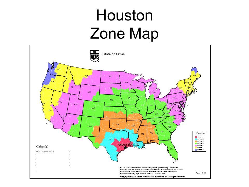 Houston Zone Map NH ME CT RI NJ VT NY MA DE VA MD NC PA FL SC GA WV KY TN MI OH IN AL LA MS AR WI IA MN IL MO KS TX OK NE SD ND WY MT CO UT NM WA OR ID AZ CA NV HOUSTON, TX Service Zone 2 Zone 3 Zone 4 Zone 5 Zone 6 Zone 7 Zone 8 Copyright (c) 2001 United Parcel Service of America, Inc.
