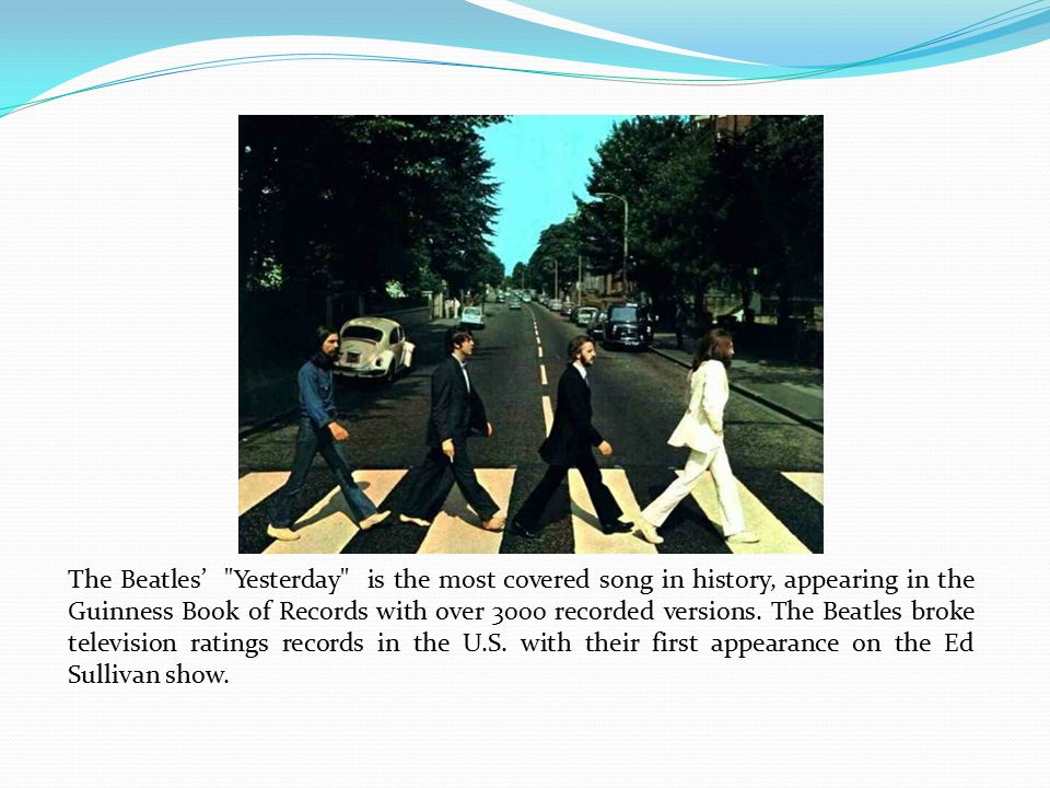 The Beatles' Yesterday is the most covered song in history, appearing in the Guinness Book of Records with over 3000 recorded versions.