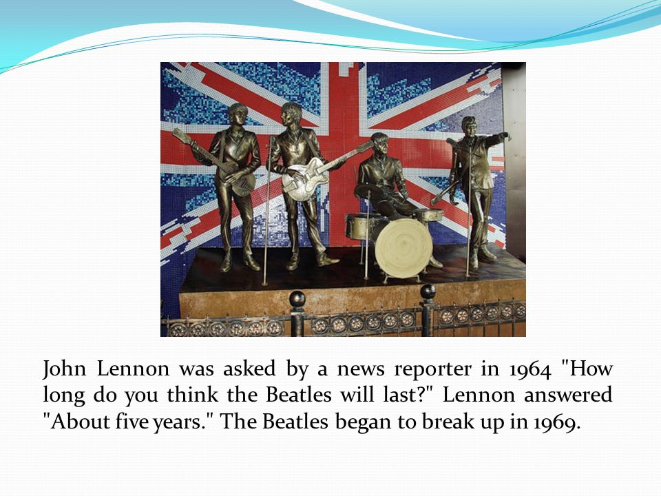 John Lennon was asked by a news reporter in 1964 How long do you think the Beatles will last Lennon answered About five years. The Beatles began to break up in 1969.