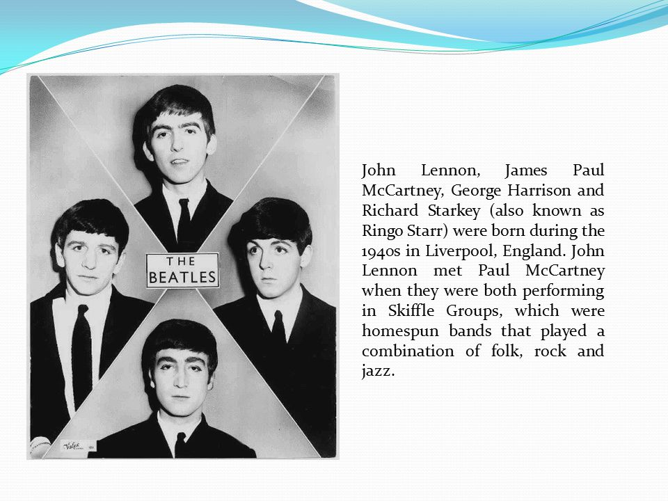 John Lennon, James Paul McCartney, George Harrison and Richard Starkey (also known as Ringo Starr) were born during the 1940s in Liverpool, England.