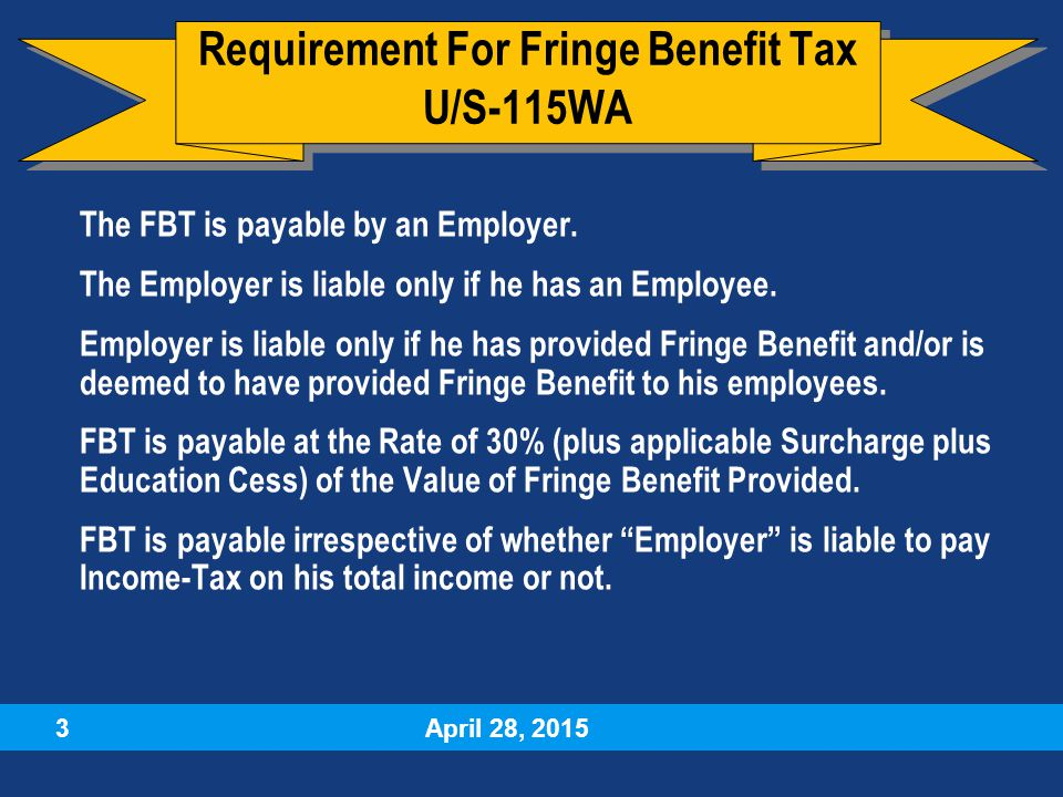 April 28, 2015 3  The FBT is payable by an Employer.