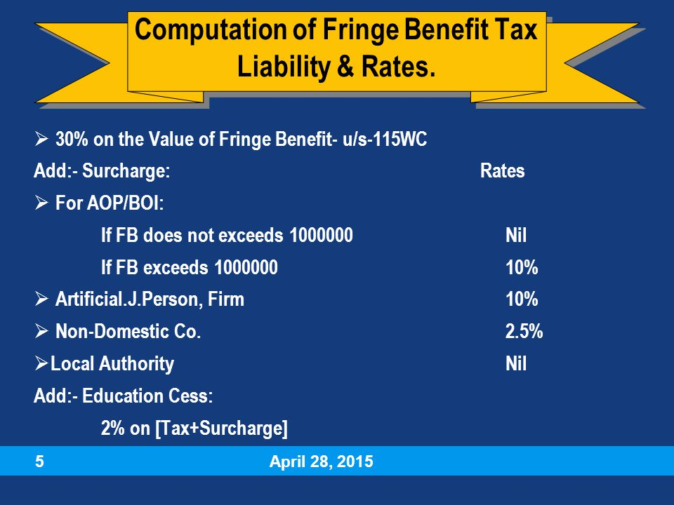 April 28, 2015 5  30% on the Value of Fringe Benefit- u/s-115WC Add:- Surcharge: Rates  For AOP/BOI: If FB does not exceeds 1000000Nil If FB exceeds 100000010%  Artificial.J.Person, Firm10%  Non-Domestic Co.2.5%  Local AuthorityNil Add:- Education Cess: 2% on [Tax+Surcharge]  30% on the Value of Fringe Benefit- u/s-115WC Add:- Surcharge: Rates  For AOP/BOI: If FB does not exceeds 1000000Nil If FB exceeds 100000010%  Artificial.J.Person, Firm10%  Non-Domestic Co.2.5%  Local AuthorityNil Add:- Education Cess: 2% on [Tax+Surcharge] Computation of Fringe Benefit Tax Liability & Rates.