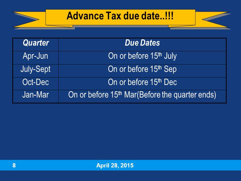 April 28, 2015 8 QuarterDue Dates Apr-JunOn or before 15 th July July-SeptOn or before 15 th Sep Oct-DecOn or before 15 th Dec Jan-MarOn or before 15 th Mar(Before the quarter ends) Advance Tax due date..!!!