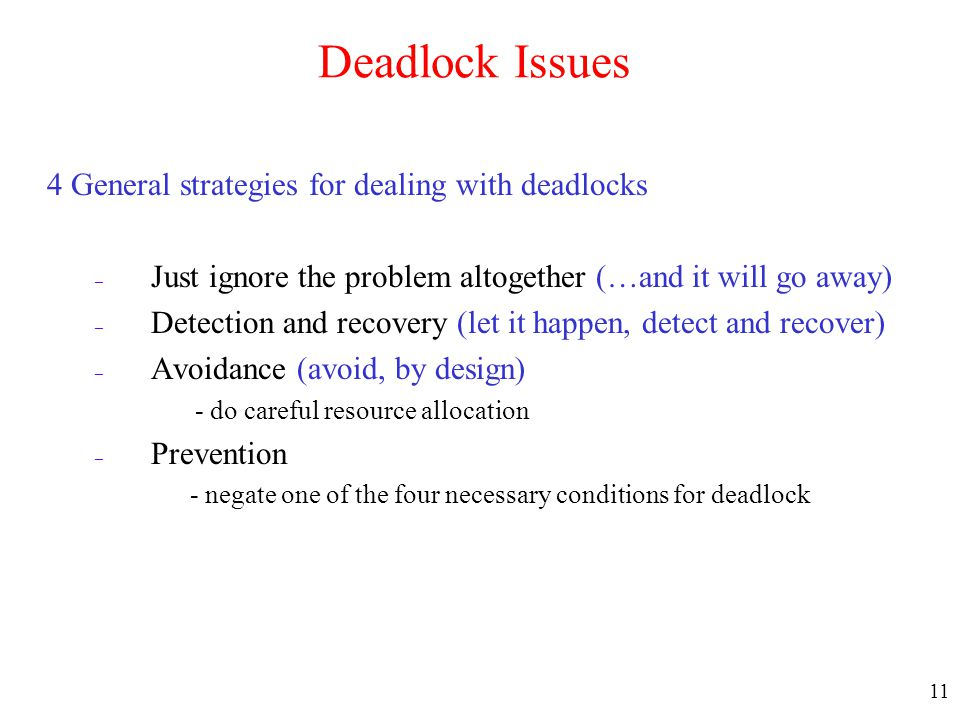 11 Deadlock Issues 4 General strategies for dealing with deadlocks – Just ignore the problem altogether (…and it will go away) – Detection and recover