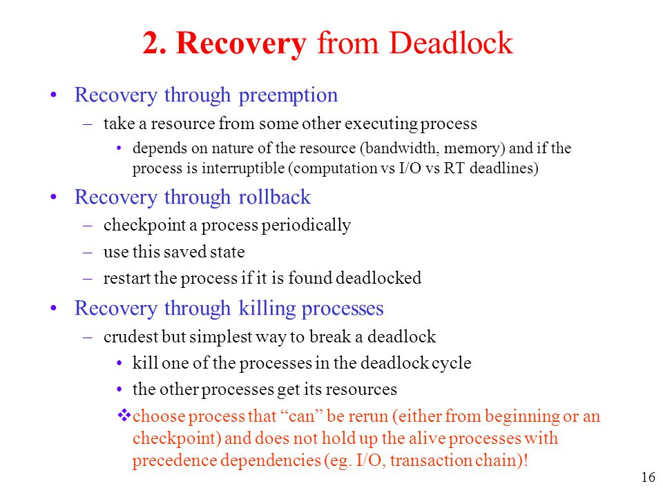 16 2. Recovery from Deadlock Recovery through preemption –take a resource from some other executing process depends on nature of the resource (bandwid