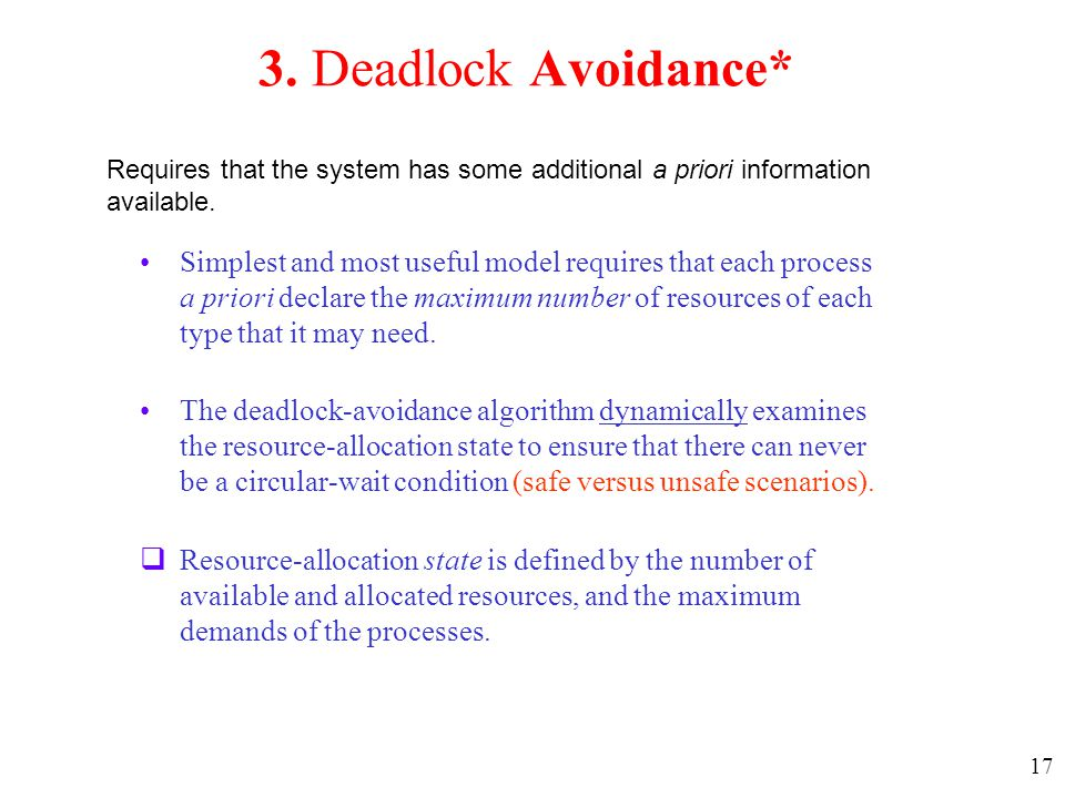 17 3. Deadlock Avoidance* Simplest and most useful model requires that each process a priori declare the maximum number of resources of each type that