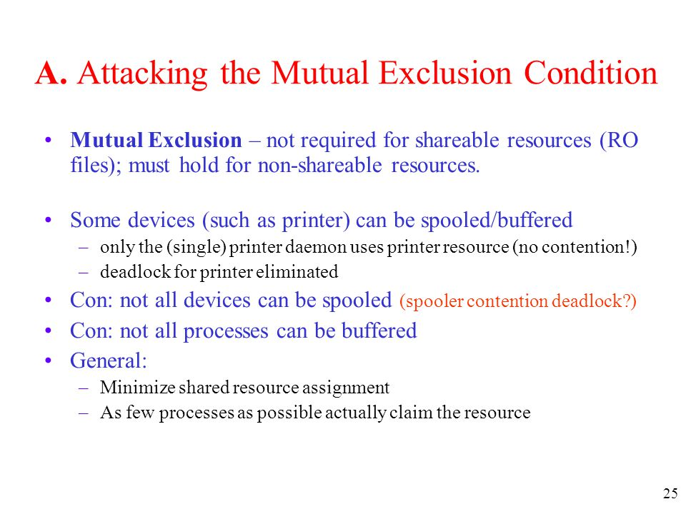 25 A. Attacking the Mutual Exclusion Condition Mutual Exclusion – not required for shareable resources (RO files); must hold for non-shareable resourc