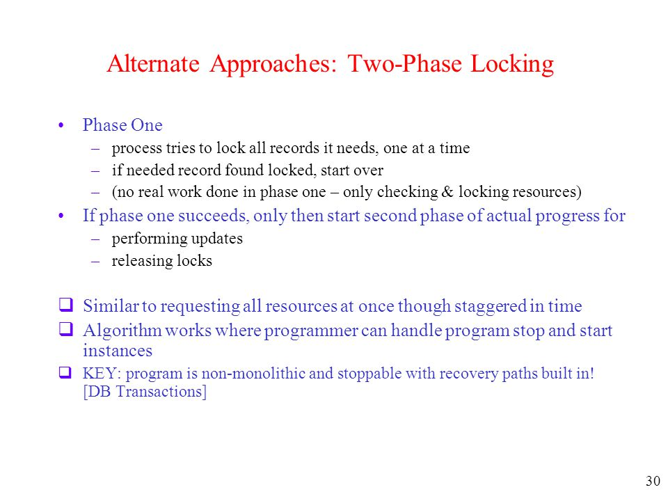 30 Alternate Approaches: Two-Phase Locking Phase One –process tries to lock all records it needs, one at a time –if needed record found locked, start