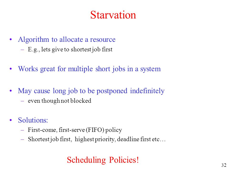 32 Starvation Algorithm to allocate a resource –E.g., lets give to shortest job first Works great for multiple short jobs in a system May cause long j