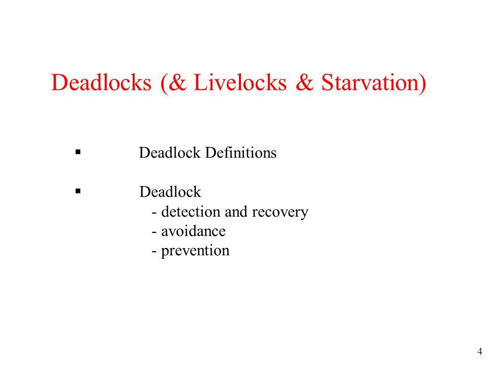 4 Deadlocks (& Livelocks & Starvation)  Deadlock Definitions  Deadlock - detection and recovery - avoidance - prevention