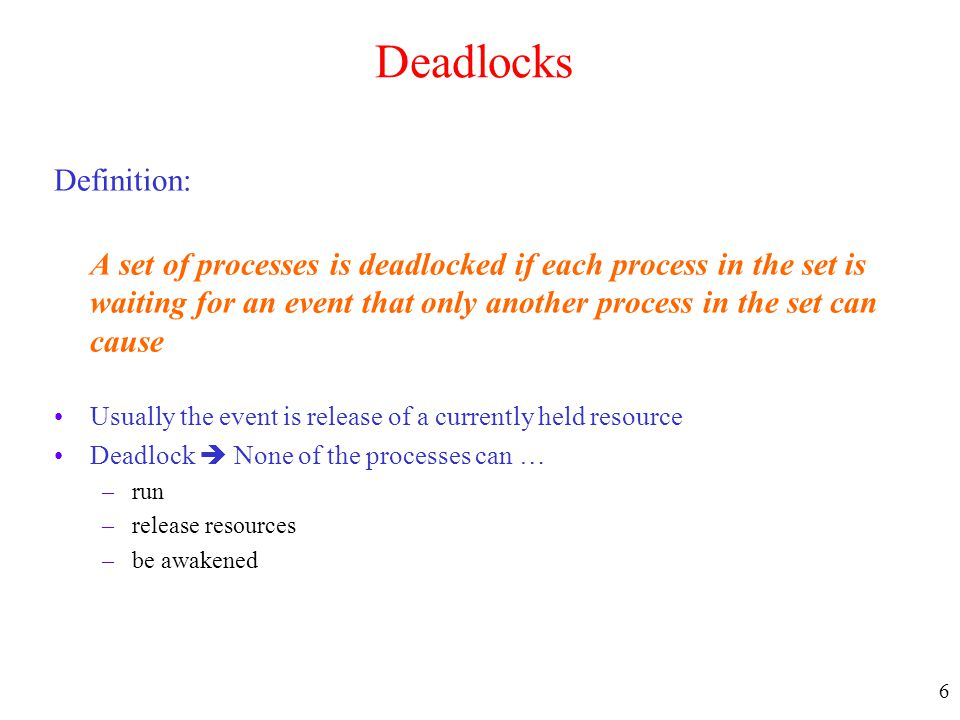 6 Deadlocks Definition: A set of processes is deadlocked if each process in the set is waiting for an event that only another process in the set can c