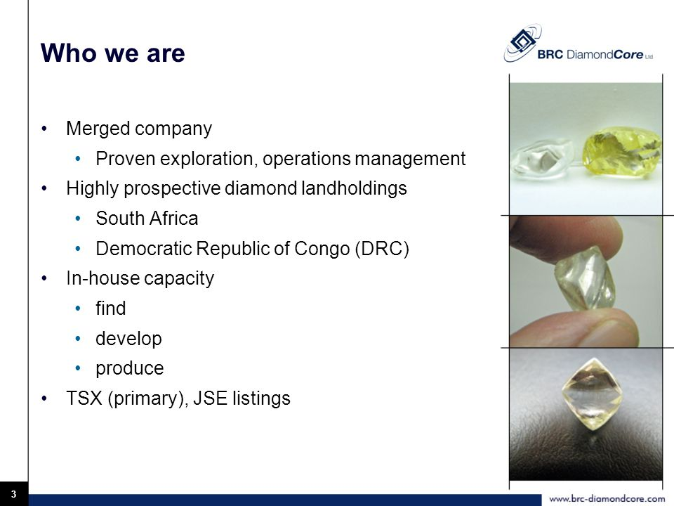 3 Who we are Merged company Proven exploration, operations management Highly prospective diamond landholdings South Africa Democratic Republic of Congo (DRC) In-house capacity find develop produce TSX (primary), JSE listings