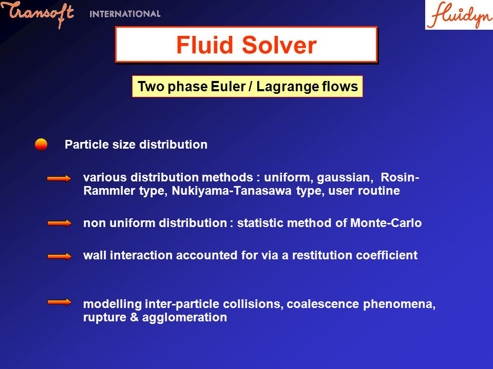 Fluid Solver Two phase Euler / Lagrange flows Particle size distribution various distribution methods : uniform, gaussian, Rosin- Rammler type, Nukiyama-Tanasawa type, user routine non uniform distribution : statistic method of Monte-Carlo wall interaction accounted for via a restitution coefficient modelling inter-particle collisions, coalescence phenomena, rupture & agglomeration