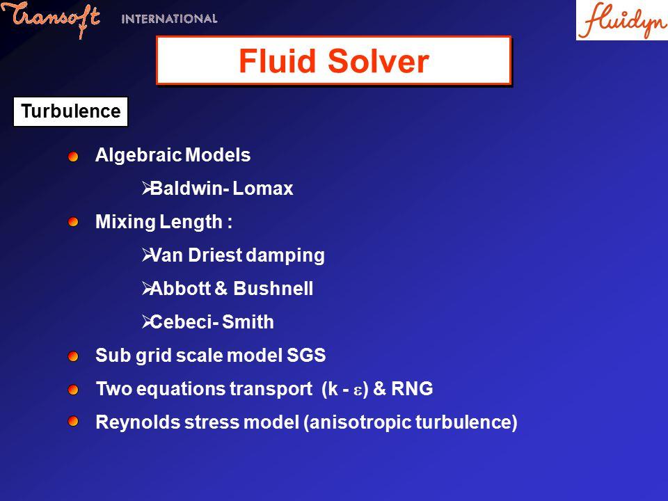 Algebraic Models  Baldwin- Lomax Mixing Length :  Van Driest damping  Abbott & Bushnell  Cebeci- Smith Sub grid scale model SGS Two equations transport (k -  ) & RNG Reynolds stress model (anisotropic turbulence) Turbulence Fluid Solver
