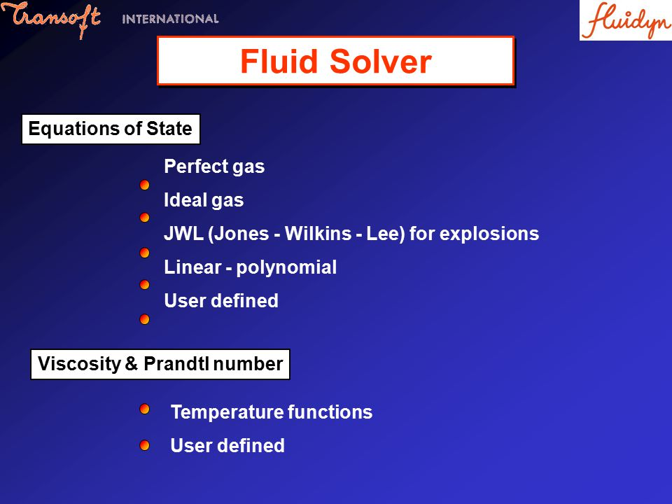 Perfect gas Ideal gas JWL (Jones - Wilkins - Lee) for explosions Linear - polynomial User defined Equations of State Temperature functions User defined Viscosity & Prandtl number Fluid Solver