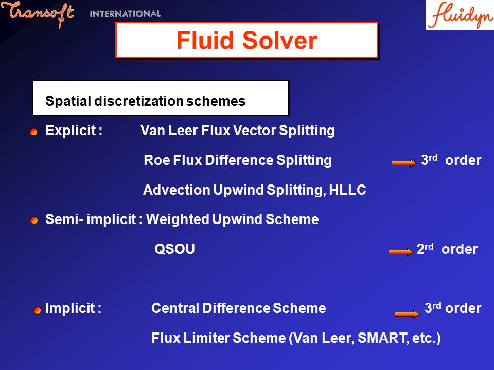 Spatial discretization schemes Explicit : Van Leer Flux Vector Splitting Roe Flux Difference Splitting 3 rd order Advection Upwind Splitting, HLLC Semi- implicit : Weighted Upwind Scheme QSOU 2 rd order Implicit : Central Difference Scheme 3 rd order Flux Limiter Scheme (Van Leer, SMART, etc.) Fluid Solver