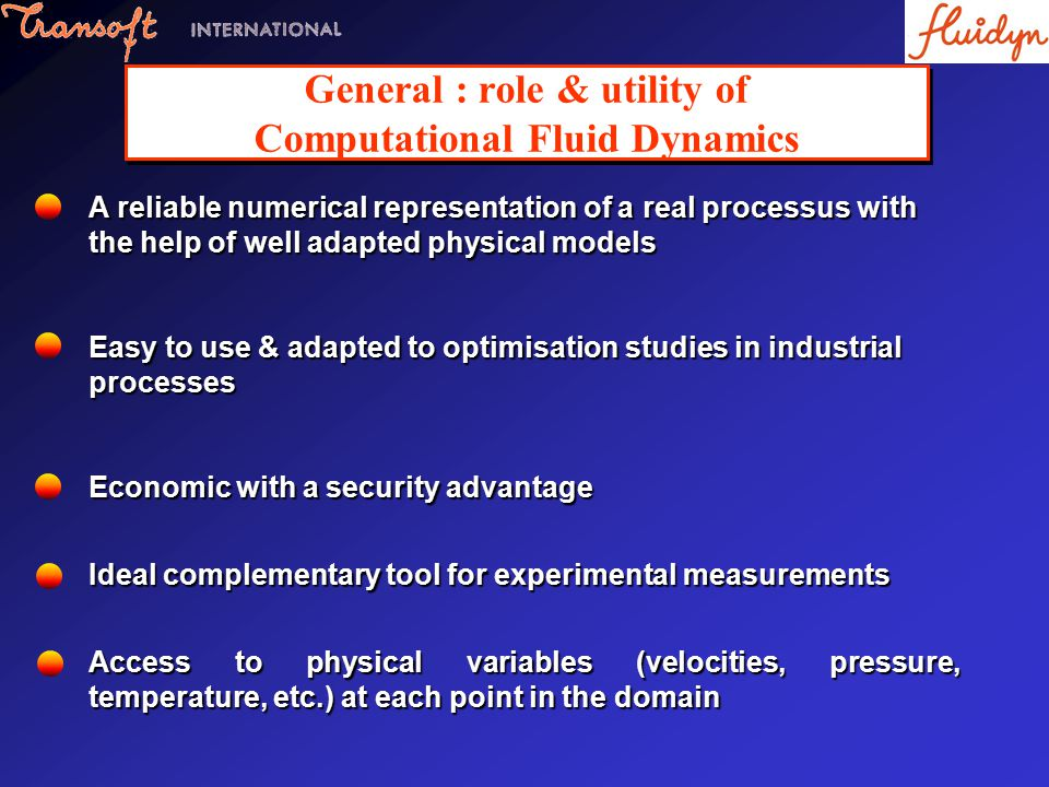 General : role & utility of Computational Fluid Dynamics A reliable numerical representation of a real processus with the help of well adapted physical models Easy to use & adapted to optimisation studies in industrial processes Economic with a security advantage Ideal complementary tool for experimental measurements Access to physical variables (velocities, pressure, temperature, etc.) at each point in the domain