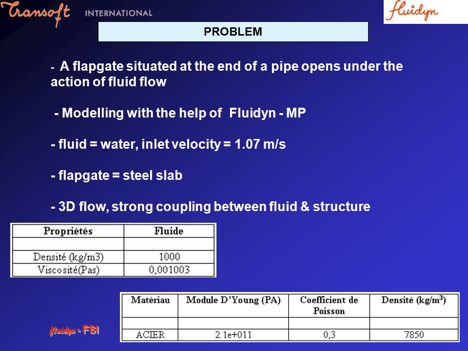 fluidyn - FSI - A flapgate situated at the end of a pipe opens under the action of fluid flow - Modelling with the help of Fluidyn - MP - fluid = water, inlet velocity = 1.07 m/s - flapgate = steel slab - 3D flow, strong coupling between fluid & structure PROBLEM