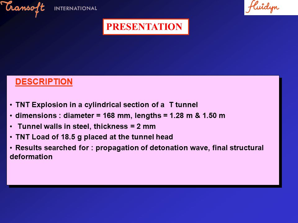 DESCRIPTION TNT Explosion in a cylindrical section of a T tunnel dimensions : diameter = 168 mm, lengths = 1.28 m & 1.50 m Tunnel walls in steel, thic