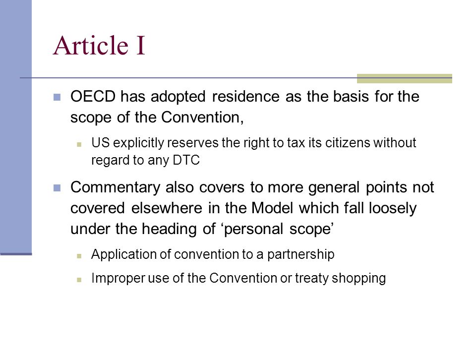 Article I OECD has adopted residence as the basis for the scope of the Convention, US explicitly reserves the right to tax its citizens without regard to any DTC Commentary also covers to more general points not covered elsewhere in the Model which fall loosely under the heading of 'personal scope' Application of convention to a partnership Improper use of the Convention or treaty shopping