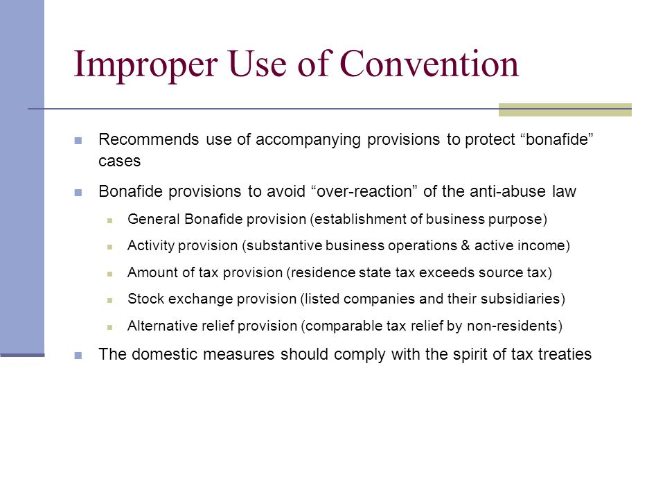 Improper Use of Convention Recommends use of accompanying provisions to protect bonafide cases Bonafide provisions to avoid over-reaction of the anti-abuse law General Bonafide provision (establishment of business purpose) Activity provision (substantive business operations & active income) Amount of tax provision (residence state tax exceeds source tax) Stock exchange provision (listed companies and their subsidiaries) Alternative relief provision (comparable tax relief by non-residents) The domestic measures should comply with the spirit of tax treaties