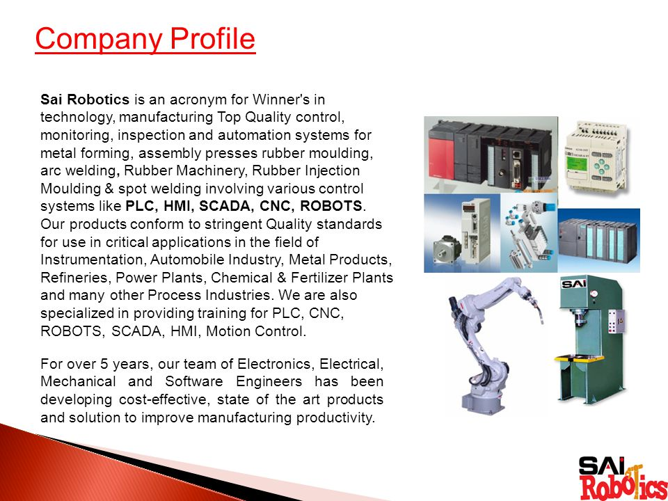 Company Profile Sai Robotics is an acronym for Winner s in technology, manufacturing Top Quality control, monitoring, inspection and automation systems for metal forming, assembly presses rubber moulding, arc welding, Rubber Machinery, Rubber Injection Moulding & spot welding involving various control systems like PLC, HMI, SCADA, CNC, ROBOTS.