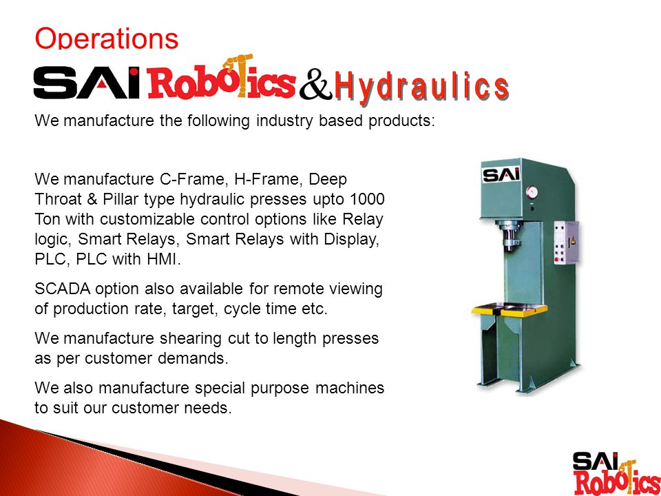 Operations We manufacture the following industry based products: We manufacture C-Frame, H-Frame, Deep Throat & Pillar type hydraulic presses upto 1000 Ton with customizable control options like Relay logic, Smart Relays, Smart Relays with Display, PLC, PLC with HMI.