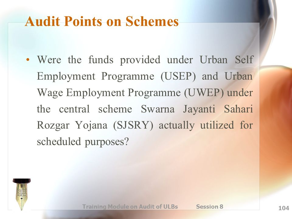 Training Module on Audit of ULBs Session 8 104 Audit Points on Schemes Were the funds provided under Urban Self Employment Programme (USEP) and Urban