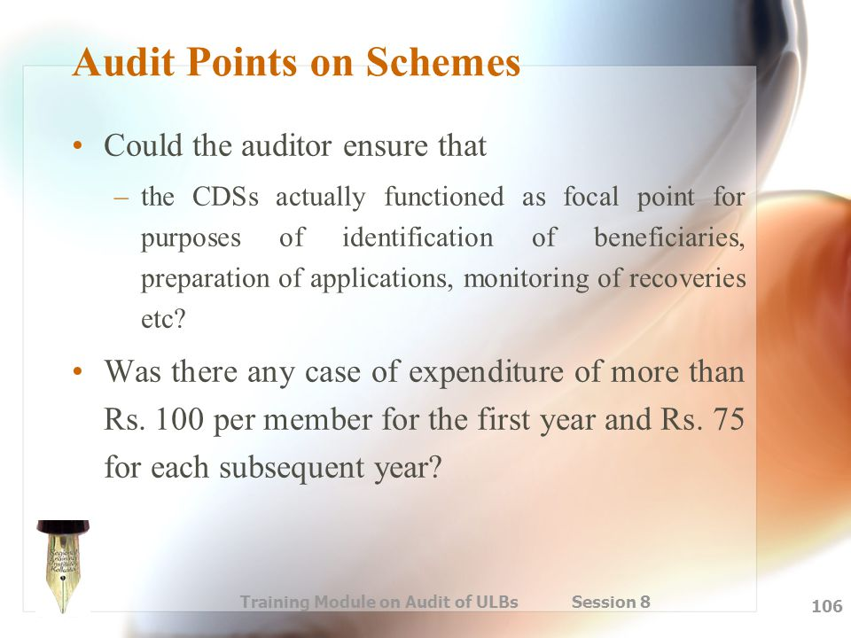 Training Module on Audit of ULBs Session 8 106 Audit Points on Schemes Could the auditor ensure that –the CDSs actually functioned as focal point for