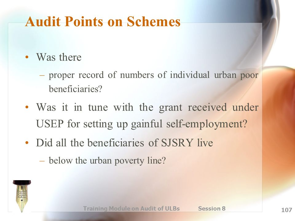Training Module on Audit of ULBs Session 8 107 Audit Points on Schemes Was there –proper record of numbers of individual urban poor beneficiaries? Was