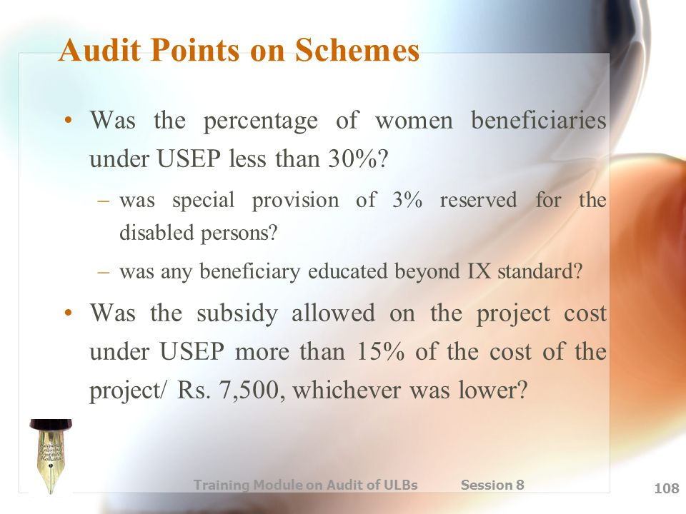 Training Module on Audit of ULBs Session 8 108 Audit Points on Schemes Was the percentage of women beneficiaries under USEP less than 30%? –was specia