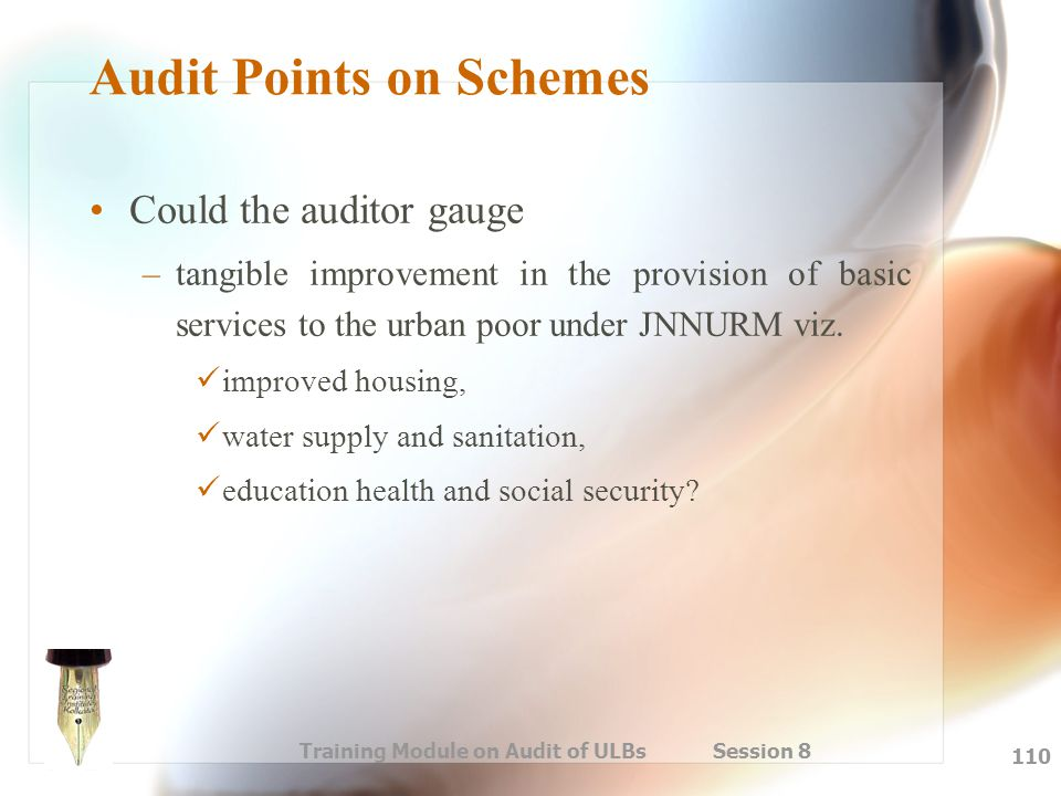 Training Module on Audit of ULBs Session 8 110 Audit Points on Schemes Could the auditor gauge –tangible improvement in the provision of basic service