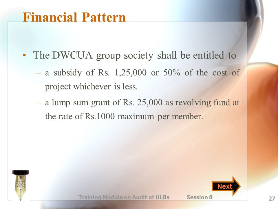 Training Module on Audit of ULBs Session 8 27 Financial Pattern The DWCUA group society shall be entitled to –a subsidy of Rs. 1,25,000 or 50% of the