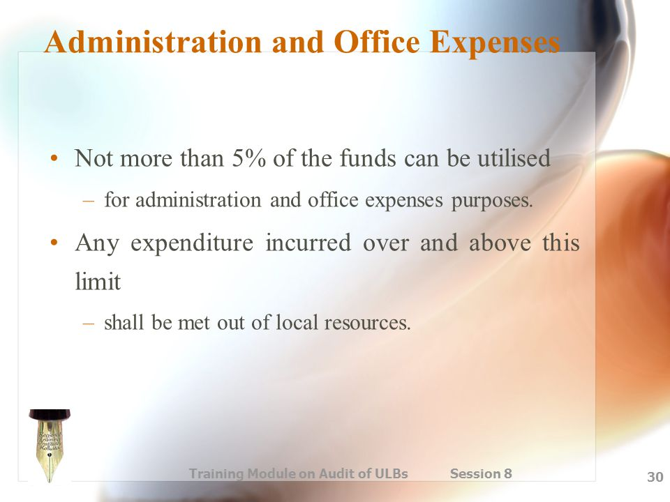 Training Module on Audit of ULBs Session 8 30 Administration and Office Expenses Not more than 5% of the funds can be utilised –for administration and