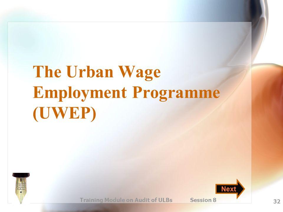 Training Module on Audit of ULBs Session 8 32 The Urban Wage Employment Programme (UWEP) Next