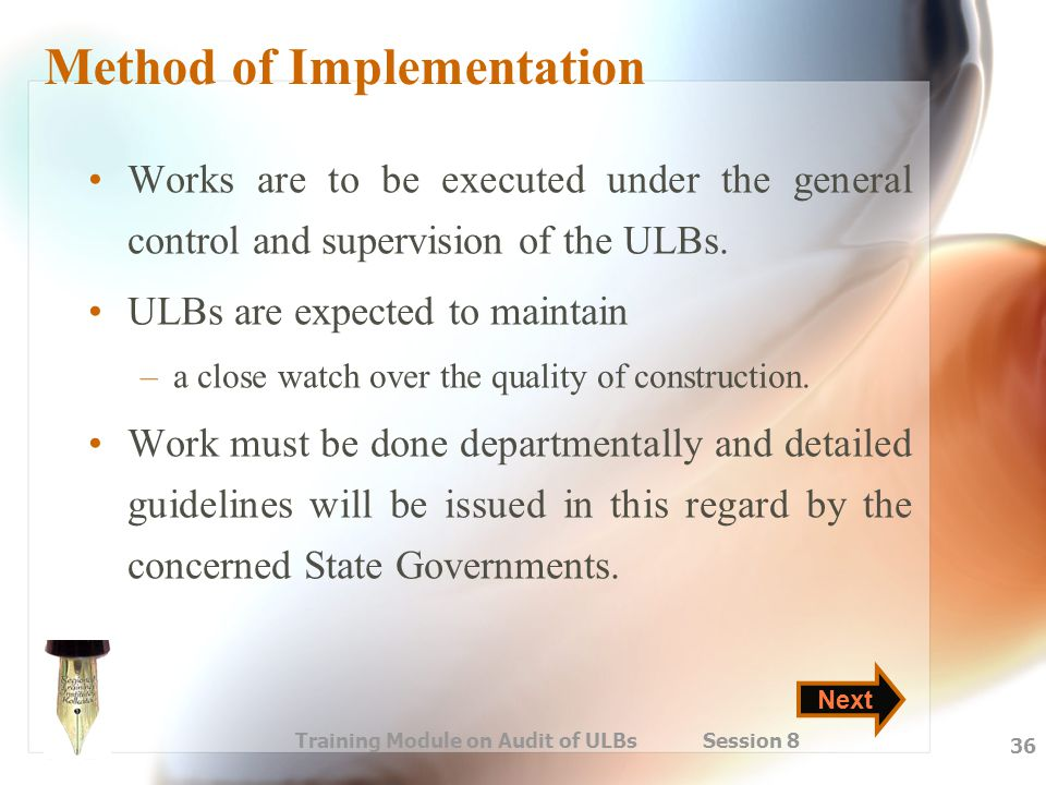 Training Module on Audit of ULBs Session 8 36 Method of Implementation Works are to be executed under the general control and supervision of the ULBs.