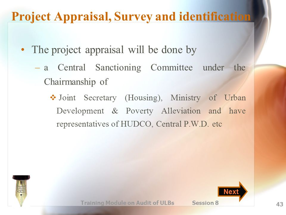 Training Module on Audit of ULBs Session 8 43 Project Appraisal, Survey and identification The project appraisal will be done by –a Central Sanctionin
