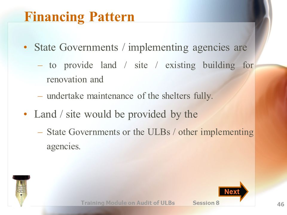 Training Module on Audit of ULBs Session 8 46 Financing Pattern State Governments / implementing agencies are – to provide land / site / existing buil