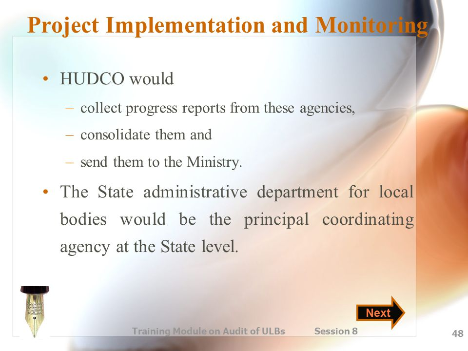 Training Module on Audit of ULBs Session 8 48 Project Implementation and Monitoring HUDCO would –collect progress reports from these agencies, –consol