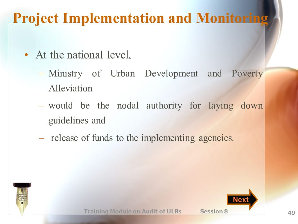 Training Module on Audit of ULBs Session 8 49 Project Implementation and Monitoring At the national level, –Ministry of Urban Development and Poverty
