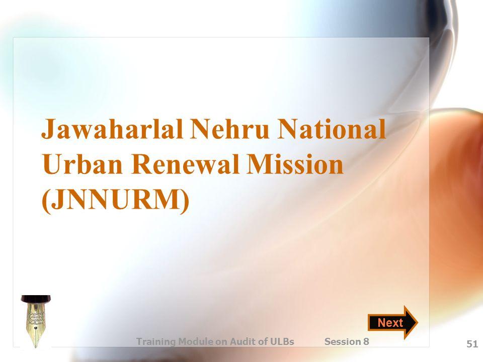 Training Module on Audit of ULBs Session 8 51 Jawaharlal Nehru National Urban Renewal Mission (JNNURM) Next