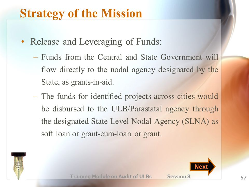 Training Module on Audit of ULBs Session 8 57 Strategy of the Mission Release and Leveraging of Funds: –Funds from the Central and State Government wi