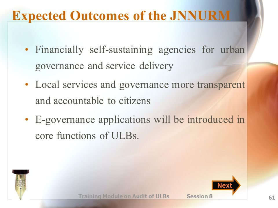 Training Module on Audit of ULBs Session 8 61 Expected Outcomes of the JNNURM Financially self-sustaining agencies for urban governance and service de
