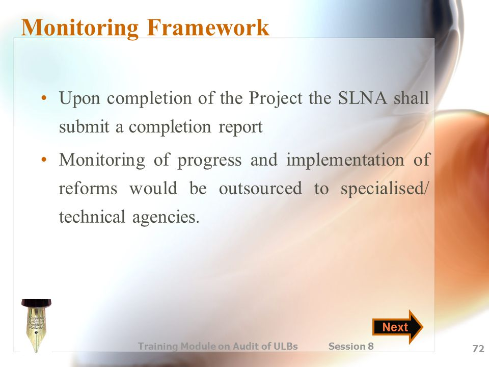 Training Module on Audit of ULBs Session 8 72 Monitoring Framework Upon completion of the Project the SLNA shall submit a completion report Monitoring