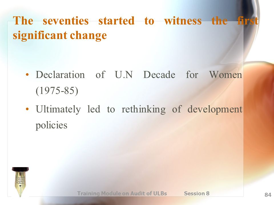 Training Module on Audit of ULBs Session 8 84 The seventies started to witness the first significant change Declaration of U.N Decade for Women (1975-