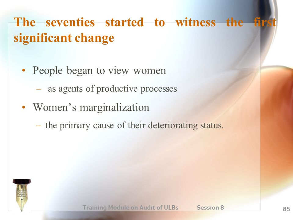 Training Module on Audit of ULBs Session 8 85 The seventies started to witness the first significant change People began to view women – as agents of