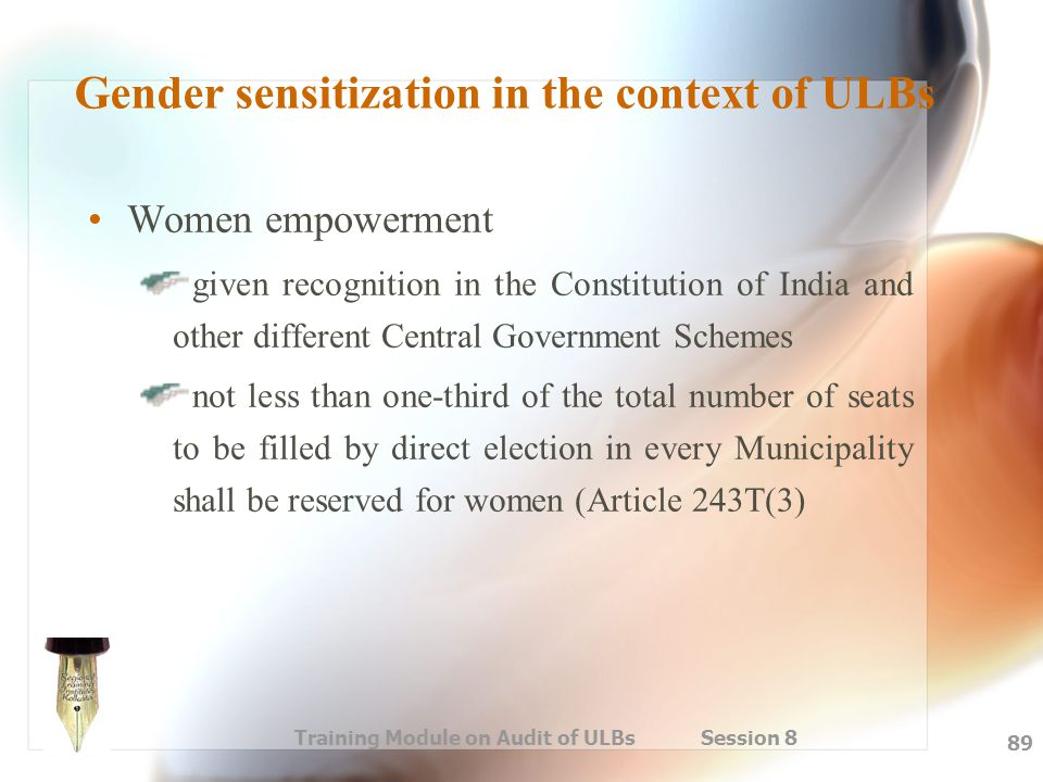 Training Module on Audit of ULBs Session 8 89 Gender sensitization in the context of ULBs Women empowerment given recognition in the Constitution of I