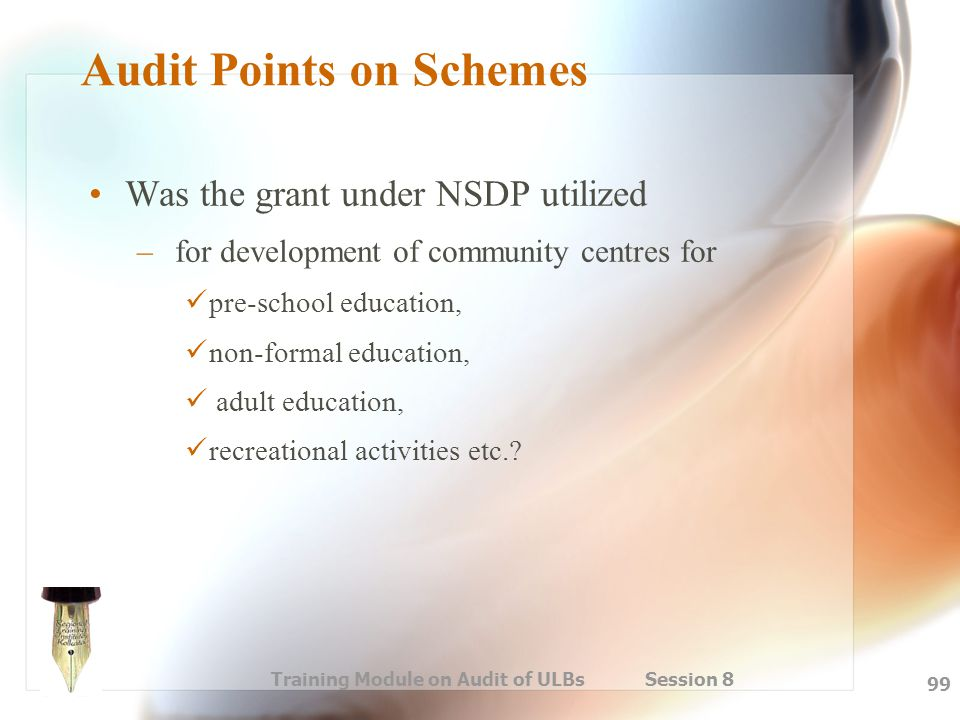 Training Module on Audit of ULBs Session 8 99 Audit Points on Schemes Was the grant under NSDP utilized – for development of community centres for pre